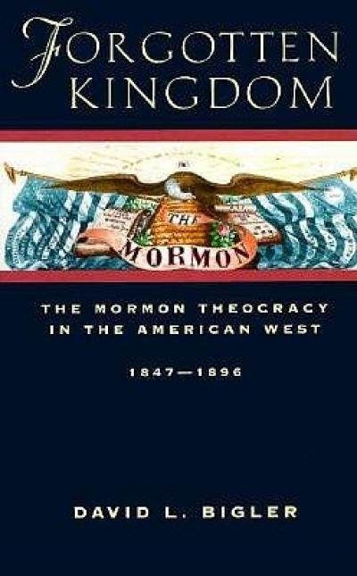 David L. Bigler, Forgotten Kingdom: The Mormon Theocracy in the American West, 1847-1896