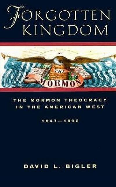 David L. Bigler, Forgotten Kingdom: The Mormon Theocracy in the American West, 1847-1896